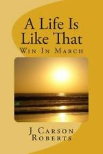 A Life Is Like That: A Life Is Like That : Win in March by J. Carson Roberts...
