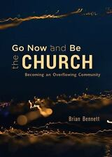 Go Now and Be the Church: Becoming an Overflowing Community, Brian Bennett