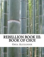 Rebellion: Rebellion Book III: Book of Choi by Grea Alexander (2015, Paperback)