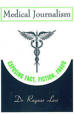 NEW Medical Journalism: Exposing Fact, Fiction, Fraud by Dr. Ragnar Levi
