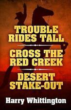 Trouble Rides Tall/Cross the Red Creek/Desert Stake-Out by Harry Whittington...