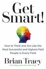 Get Smart! : How to Think and Act Like the Most Successful and Highest-Paid...