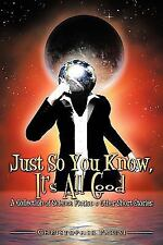 Just So You Know, It's All Good : A Collection of Science Fiction and Other...