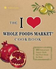 I Love Whole Foods Market Cookbook: 150 Natural and Organic Meals that Won't