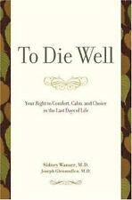 To Die Well: Your Right to Comfort, Calm, and Choice in the Last Days of Life, S