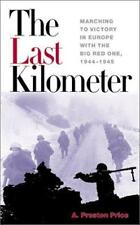 The Last Kilometer: Marching to Victory in Europe with the Big Red One, 1944-194