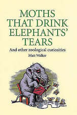 Moths That Drink Elephants' Tears: And other zoological curiosities, Walker, Mat