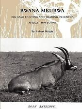 Bwana Mkubwa - Big Game Hunting and Trading in Central Africa 1894 To 1904 by...