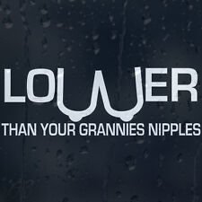 Funny Lower Than Your Grannies Nipples Car Window Or Bumper Decal Vinyl Sticker