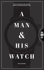 A Man and His Watch: Iconic Watches and Stories from the Men Who Wore Them (Hard
