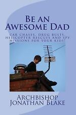 Be an Awesome Dad : Car Chases, Drug Busts, Helicopter Rescues and Spy...