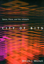 City of Bits: Space, Place, and the Infobahn: Space, Place and Infobahn, Mitchel