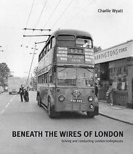 Beneath the Wires of London: Driving and Conducting London Trolleybuses, Wyatt,