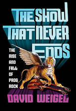 The Show That Never Ends: The Rise and Fall of Prog Rock by David Weigel NEW