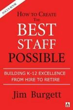 How to Create the Best Staff Possible: Building K-12 Excellence from Hire to Ret