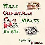What Christmas Means to Me by George Mullins (2006, Paperback)