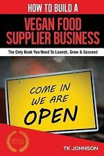 How to Build a Vegan Food Supplier Business (Special Edition) : The Only Book...