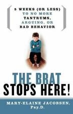 The Brat Stops Here!: 5 Weeks (or Less) to No More Tantrums, Arguing, or Bad Beh