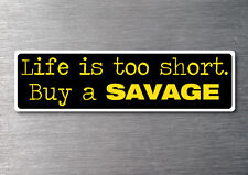 Lifes to short buy a Savage sticker 7yr vinyl water & fade proof  Boat cruise