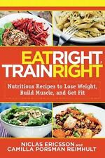 Eat Right, Train Right: Nutritious Recipes to Lose Weight, Build Muscle, and Get