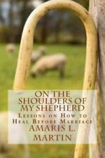 On the Shoulders of My Shepherd : Lessons on How to Heal Before Marriage by...