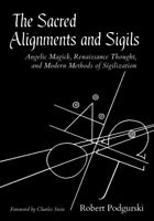 Sacred Alignments and Sigils : Angelic Magick, Renaissance Thought, and Moder...