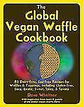 The Global Vegan Waffle Cookbook : 82 Dairy-Free, Egg-Free Recipes for...