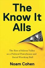 The Know-It-Alls: The Rise of Silicon Valley as a Political Powerhouse and Socia