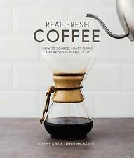 Real Fresh Coffee: How to Source, Roast, Grind and Brew the Perfect Cup by...