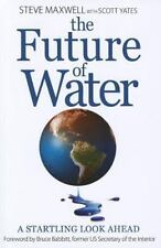 The Future of Water : A Startling Look Ahead by Steve Maxwell and Scott Yates...