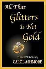 All That Glitters Is Not Gold : A St. Simons Love Story by Carol Ashmore...