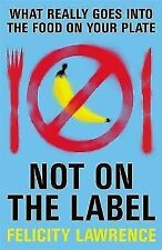 Not on the Label: What Really Goes into the Food on Your Plate by Felicity...