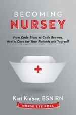 Becoming Nursey: From Code Blues to Code Browns, How to Care for Your Patients a