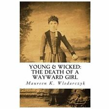 Young and Wicked: the Death of a Wayward Girl by Maureen Wlodarczyk (2011,...