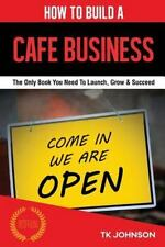 How to Build a Cafe Business : The Only Book You Need to Launch, Grow and...