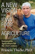 A New Vision for Iowa Food and Agriculture by Francis Thicke (2010, Paperback)