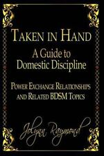 Taken in Hand: a Guide to Domestic Discipline, Power Exchange Relationships a...