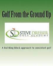 Golf from the Ground Up : A Building Block Approach to Consistent Golf by...