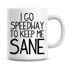 Funny Coffee Mug I Go Speedway To Keep Me Sane Coffee/Tea Mug Present Gift 810
