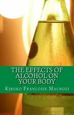 The Effects of Alcohol on Your Body by Kiboko Machozi (2013, Paperback)