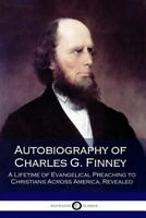Autobiography of Charles G. Finney : A Lifetime of Evangelical Preaching to C...