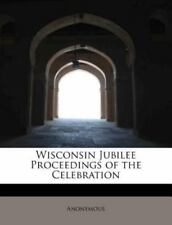 Wisconsin Jubilee Proceedings of the Celebration by Anonymous (2010, Paperback)