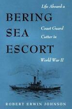 Bering Sea Escort: Life Aboard a Coast Guard Cutter in World War II, Johnson, Ro