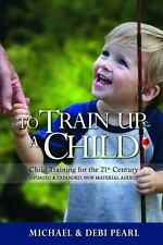 To Train up a Child : Child Training for the 21st Century by Michael Pearl...