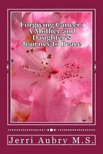 Forgiving Cancer: a Mother and Daughter's Journey to Peace by Jerri Aubry...