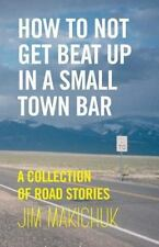 How to Not Get Beat up in a Small-Town Bar : A Collection of Road Stories by...
