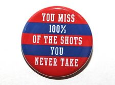 """YOU MISS 100% OF THE SHOTS YOU NEVER TAKE - Pinback Button Badge 1.5"""""""