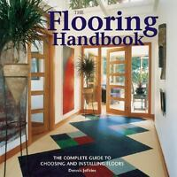 The Flooring Handbook: The Complete Guide to Choosing and Installing Floors by J