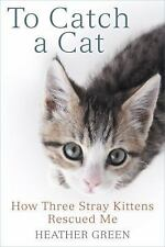 To Catch a Cat : How Three Stray Kittens Rescued Me by Heather Green (2016,...