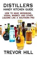 Distillers Handy Kitchen Guide: How to Make Moonshine, Vodka, Whiskey and Other